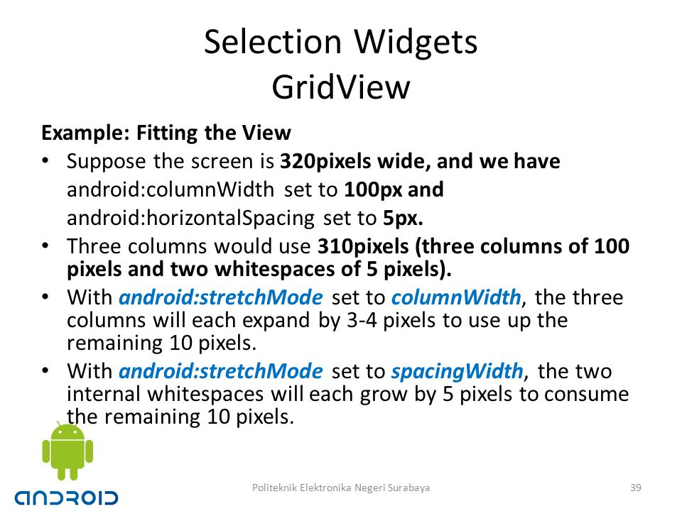 Selection Widgets GridView Example: Fitting the View Suppose the screen is 320pixels wide, and we have android:columnWidth set to 100px and android:horizontalSpacing set to 5px.
