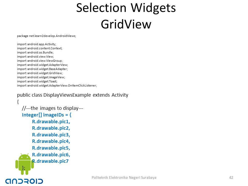 Selection Widgets GridView package net.learn2develop.AndroidViews; import android.app.Activity; import android.content.Context; import android.os.Bundle; import android.view.View; import android.view.ViewGroup; import android.widget.AdapterView; import android.widget.BaseAdapter; import android.widget.GridView; import android.widget.ImageView; import android.widget.Toast; import android.widget.AdapterView.OnItemClickListener; public class DisplayViewsExample extends Activity { //---the images to display--- Integer[] imageIDs = { R.drawable.pic1, R.drawable.pic2, R.drawable.pic3, R.drawable.pic4, R.drawable.pic5, R.drawable.pic6, R.drawable.pic7 }; 42Politeknik Elektronika Negeri Surabaya