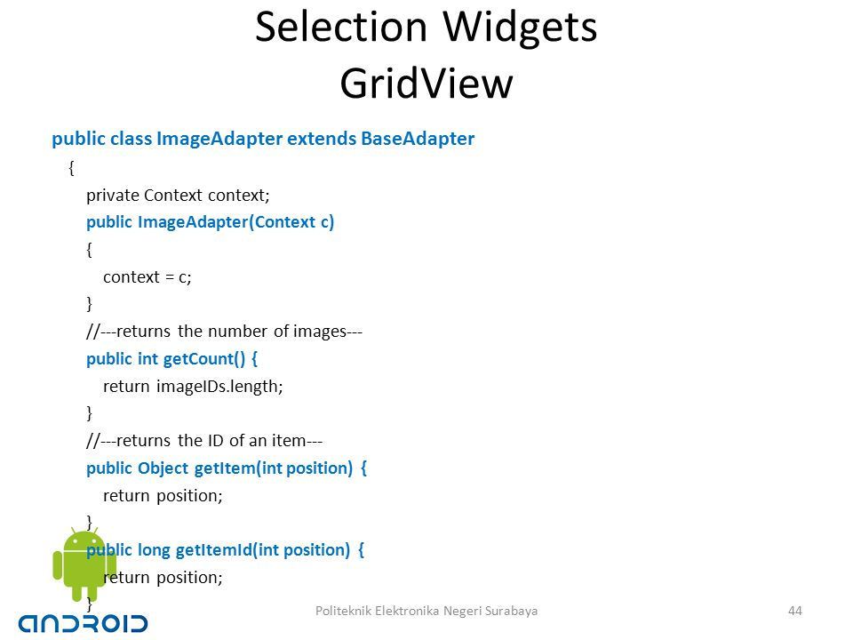 Selection Widgets GridView public class ImageAdapter extends BaseAdapter { private Context context; public ImageAdapter(Context c) { context = c; } //---returns the number of images--- public int getCount() { return imageIDs.length; } //---returns the ID of an item--- public Object getItem(int position) { return position; } public long getItemId(int position) { return position; } 44Politeknik Elektronika Negeri Surabaya