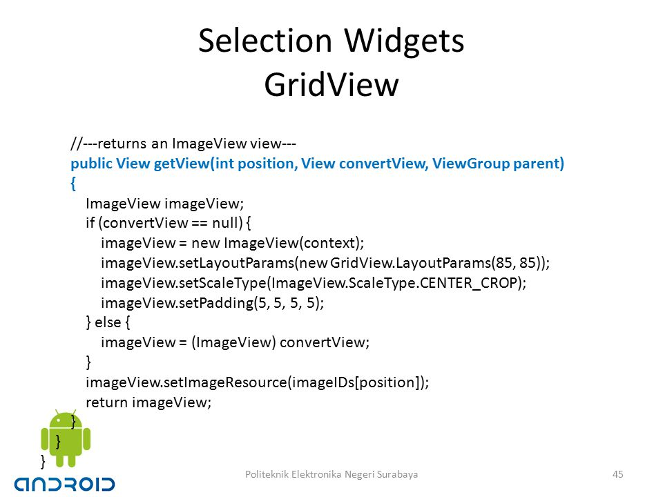 Selection Widgets GridView //---returns an ImageView view--- public View getView(int position, View convertView, ViewGroup parent) { ImageView imageView; if (convertView == null) { imageView = new ImageView(context); imageView.setLayoutParams(new GridView.LayoutParams(85, 85)); imageView.setScaleType(ImageView.ScaleType.CENTER_CROP); imageView.setPadding(5, 5, 5, 5); } else { imageView = (ImageView) convertView; } imageView.setImageResource(imageIDs[position]); return imageView; } 45Politeknik Elektronika Negeri Surabaya