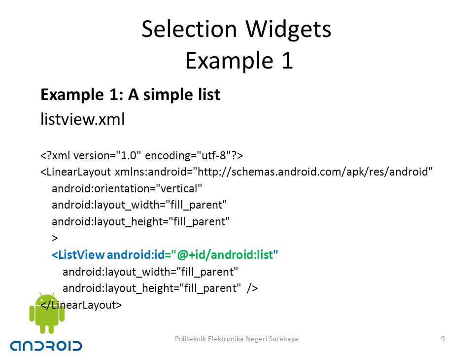 Selection Widgets Example 1 Example 1: A simple list listview.xml <LinearLayout xmlns:android= http://schemas.android.com/apk/res/android android:orientation= vertical android:layout_width= fill_parent android:layout_height= fill_parent > <ListView android:id= @+id/android:list android:layout_width= fill_parent android:layout_height= fill_parent /> 9Politeknik Elektronika Negeri Surabaya