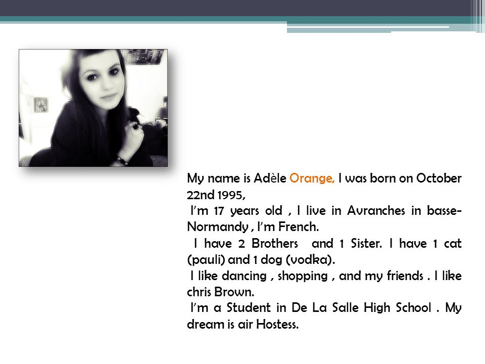 My name is Ad è le Orange, I was born on October 22nd 1995, I ' m 17 years old, I live in Avranches in basse- Normandy, I ' m French. I have 2 Brother