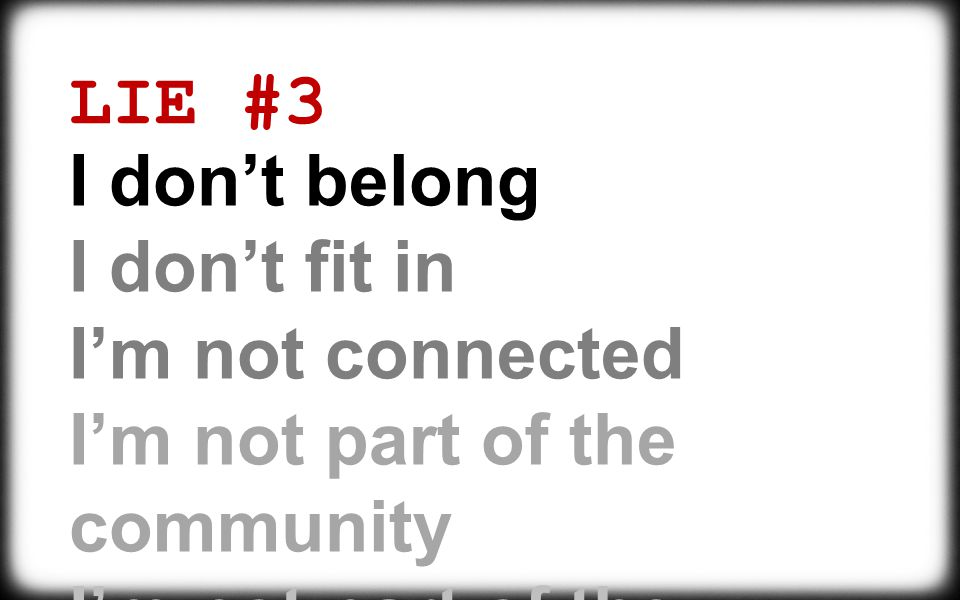 LIE #3 I don't belong I don't fit in I'm not connected I'm not part of the community I'm not part of the family