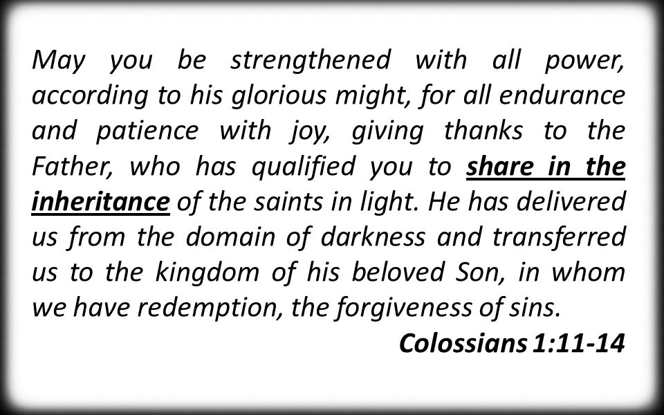 May you be strengthened with all power, according to his glorious might, for all endurance and patience with joy, giving thanks to the Father, who has