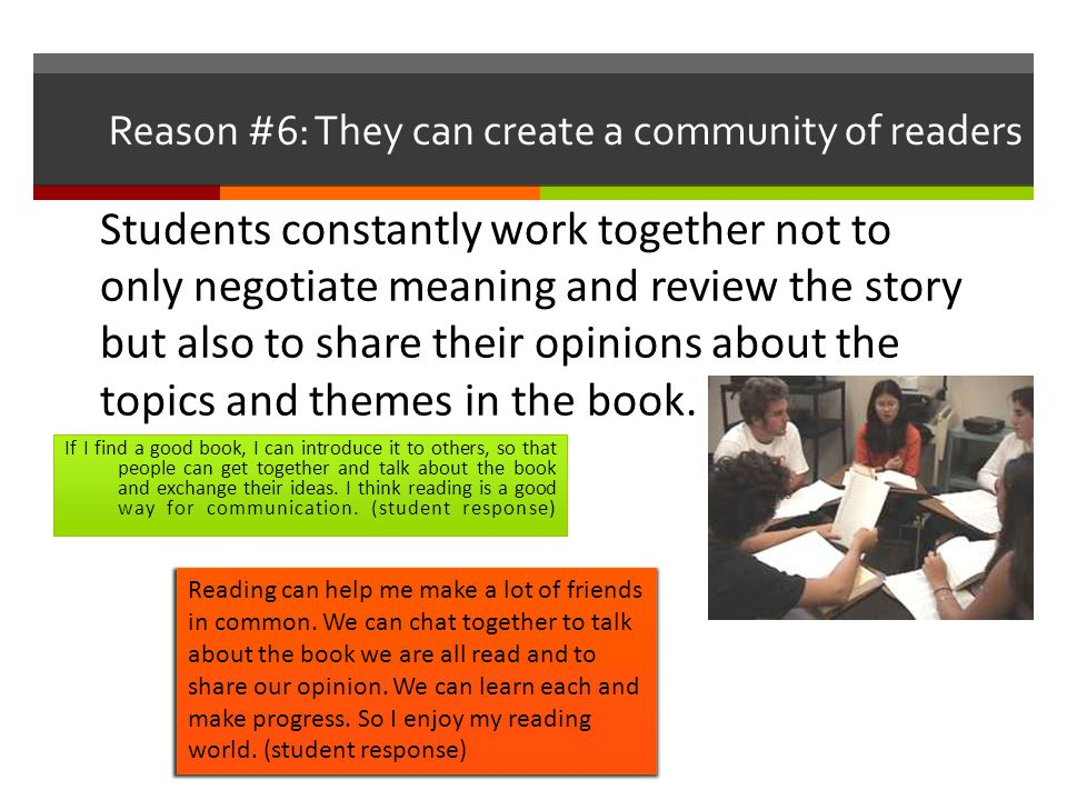 Reason #6: They can create a community of readers If I find a good book, I can introduce it to others, so that people can get together and talk about the book and exchange their ideas.