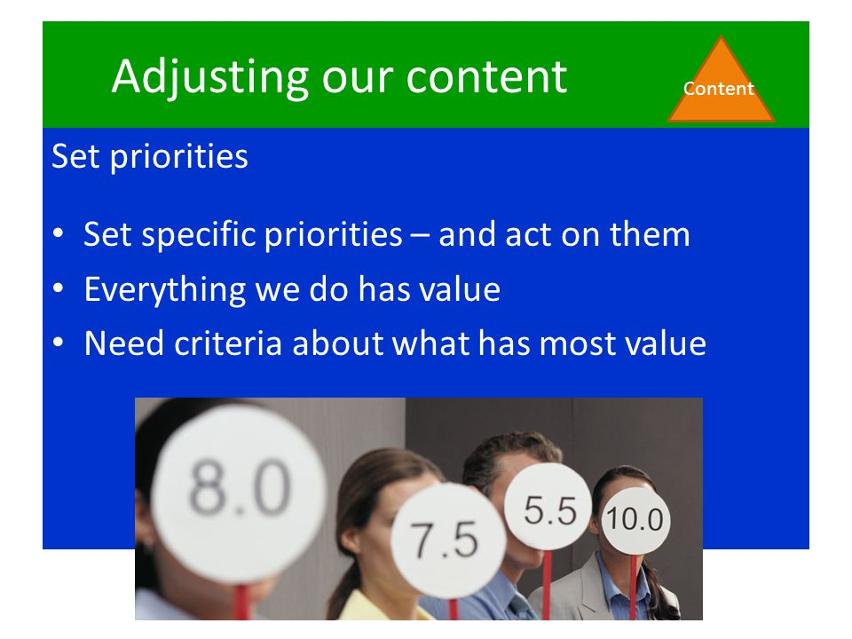Adjusting our content Set priorities Set specific priorities – and act on them Everything we do has value Need criteria about what has most value Cont