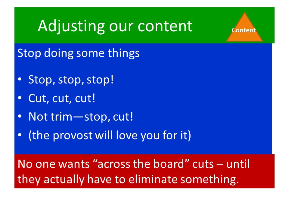 Adjusting our content Stop doing some things Stop, stop, stop! Cut, cut, cut! Not trim—stop, cut! (the provost will love you for it) Content No one wa