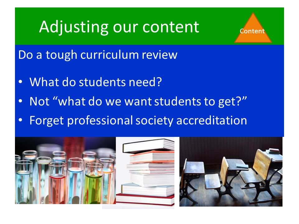 Adjusting our content Content Do a tough curriculum review What do students need.