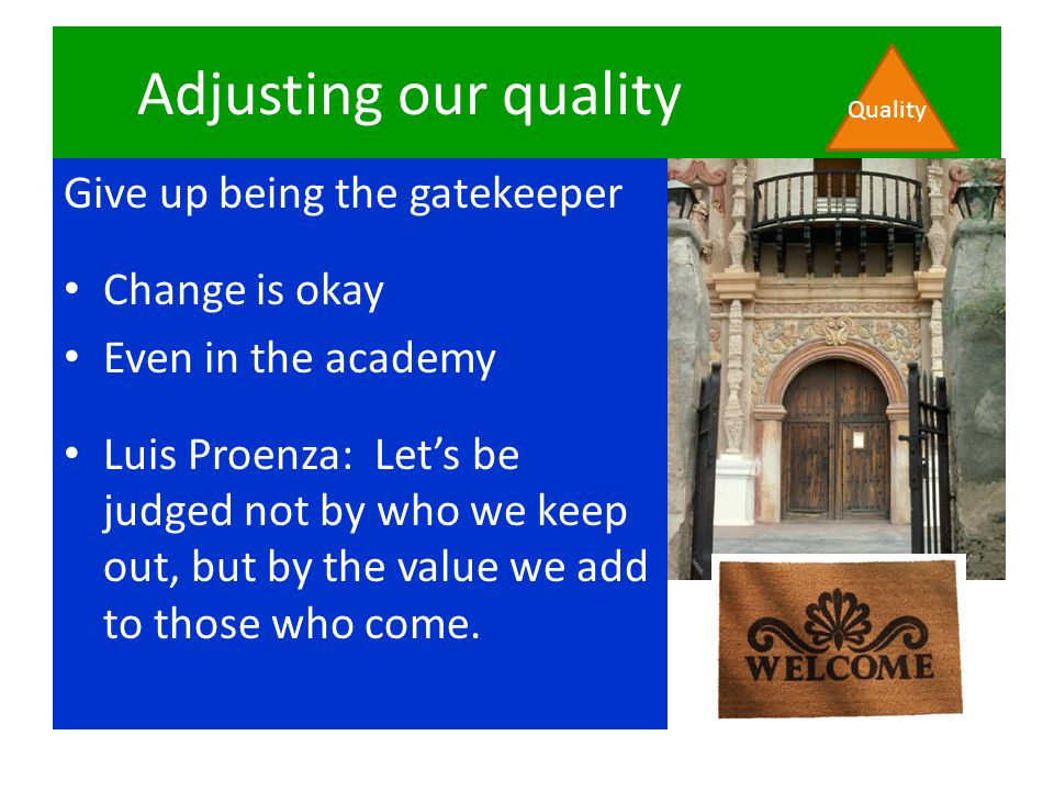 Adjusting our quality Give up being the gatekeeper Change is okay Even in the academy Luis Proenza: Let's be judged not by who we keep out, but by the