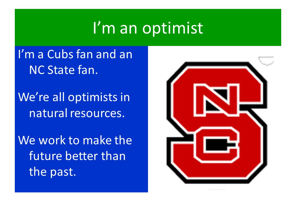 I'm a Cubs fan and an NC State fan. We're all optimists in natural resources. We work to make the future better than the past. I'm an optimist