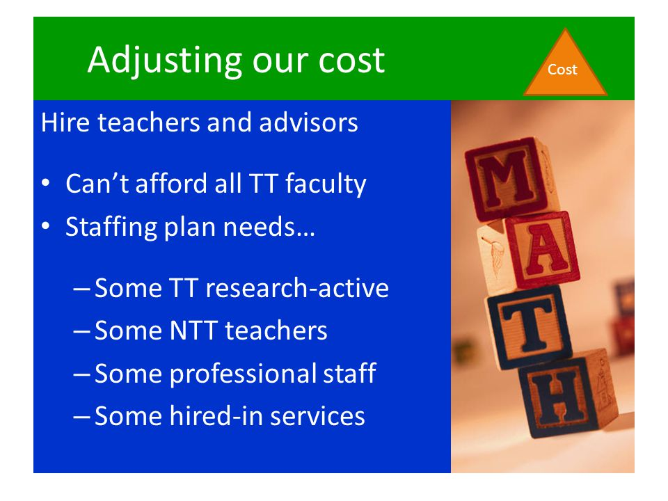 Adjusting our cost Hire teachers and advisors Can't afford all TT faculty Staffing plan needs… – Some TT research-active – Some NTT teachers – Some pr