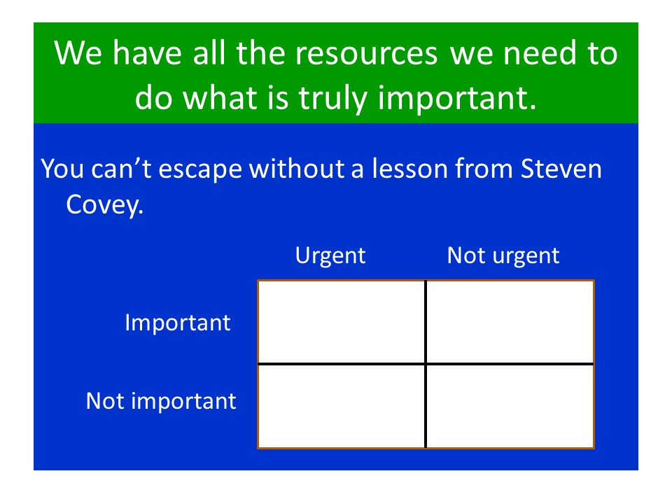 We have all the resources we need to do what is truly important.