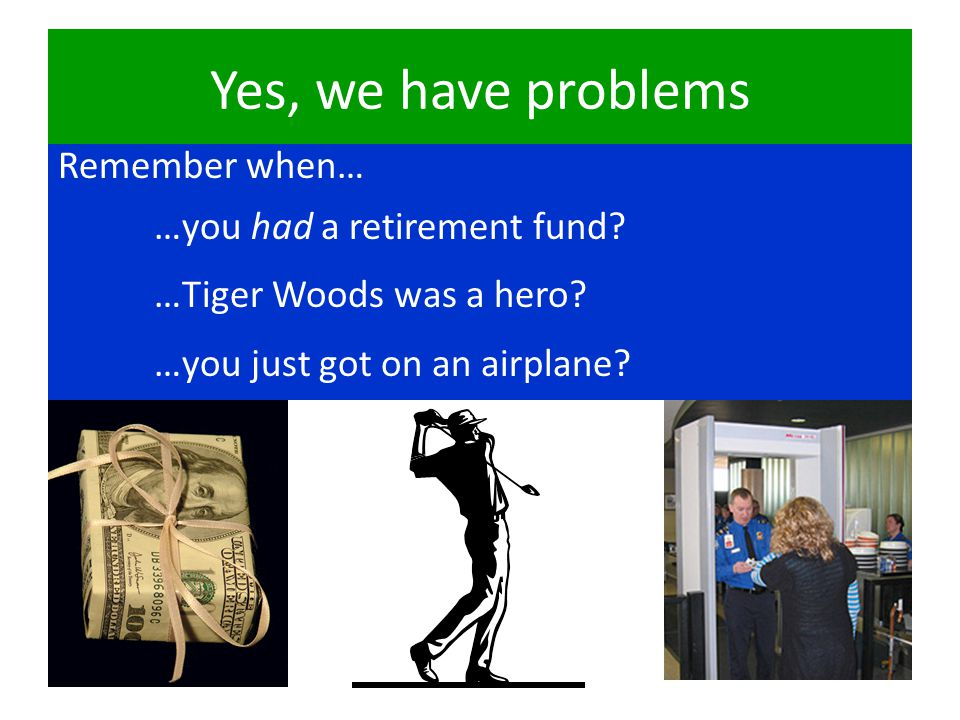 Yes, we have problems Remember when… …you had a retirement fund.