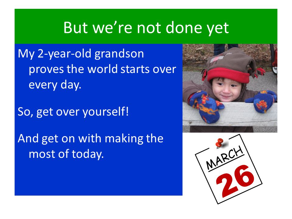But we're not done yet My 2-year-old grandson proves the world starts over every day.