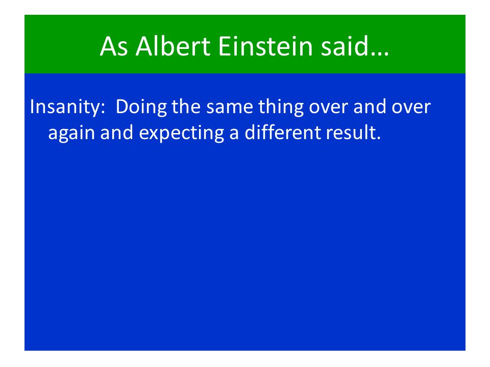 As Albert Einstein said… Insanity: Doing the same thing over and over again and expecting a different result.