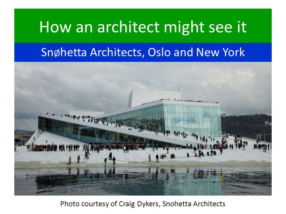 How an architect might see it Sn Ø hetta Architects, Oslo and New York Photo courtesy of Craig Dykers, Snohetta Architects