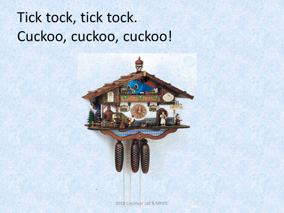 Tick tock, tick tock. Cuckoo, cuckoo, cuckoo! 2010 Cochlear Ltd & MREIC
