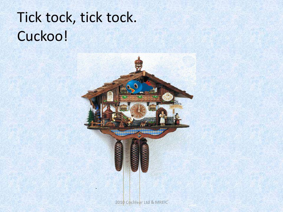 Tick tock, tick tock. Cuckoo! 2010 Cochlear Ltd & MREIC