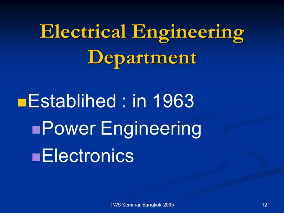 12FWS Seminar, Bangkok, 2005 Electrical Engineering Department Establihed : in 1963 Power Engineering Electronics