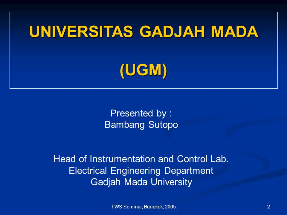 2FWS Seminar, Bangkok, 2005 UNIVERSITAS GADJAH MADA (UGM) Presented by : Bambang Sutopo Head of Instrumentation and Control Lab.