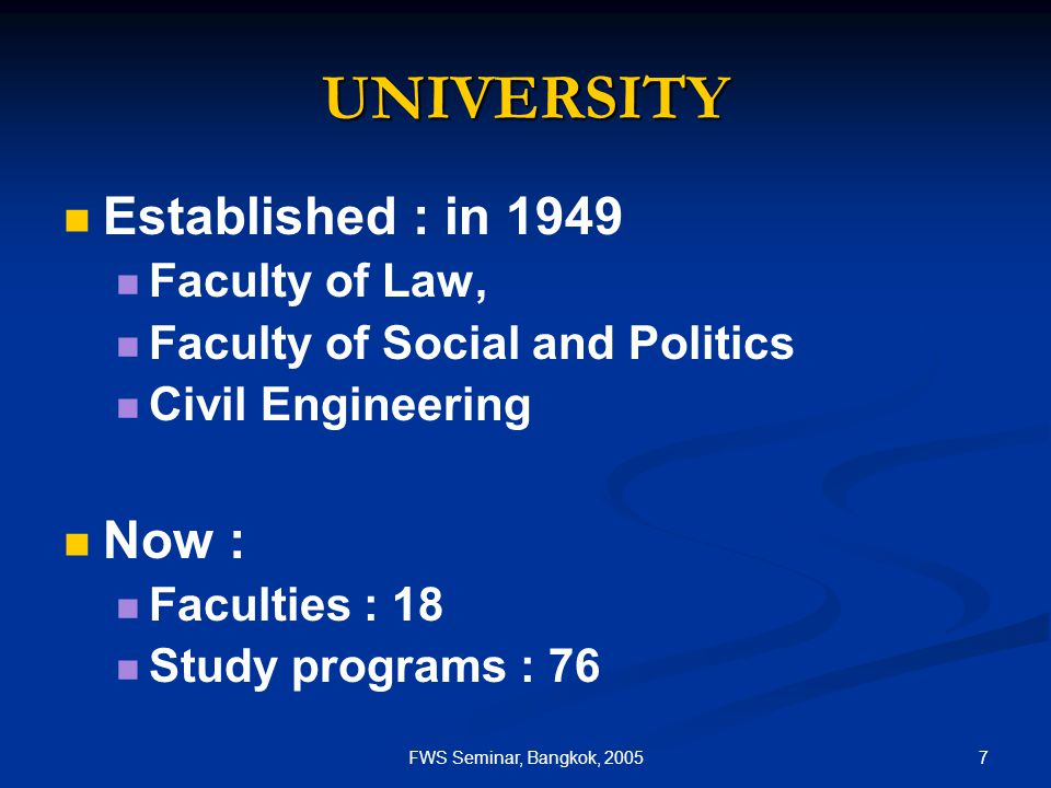 7FWS Seminar, Bangkok, 2005 UNIVERSITY Established : in 1949 Faculty of Law, Faculty of Social and Politics Civil Engineering Now : Faculties : 18 Stu