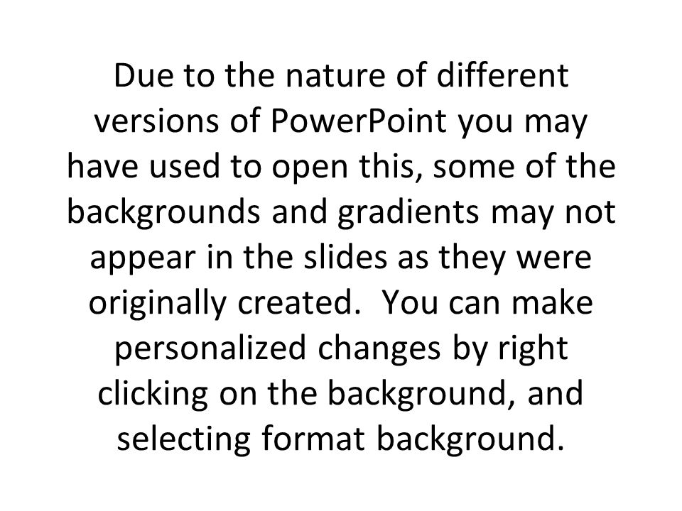 Due to the nature of different versions of PowerPoint you may have used to open this, some of the backgrounds and gradients may not appear in the slid