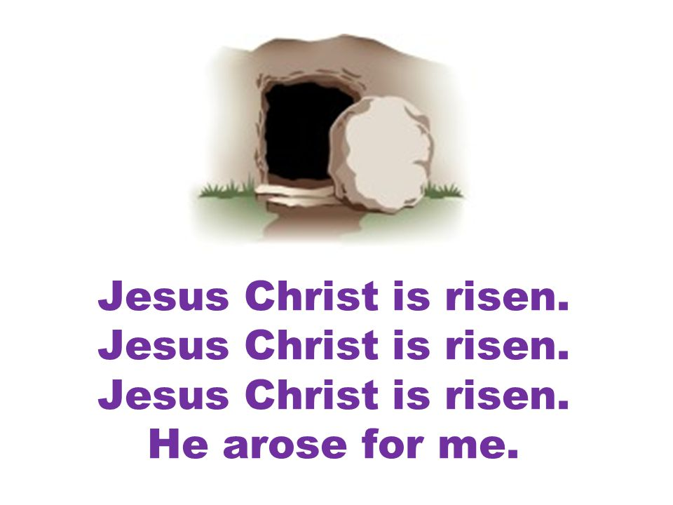 Jesus Christ is risen. Jesus Christ is risen. Jesus Christ is risen. He arose for me.