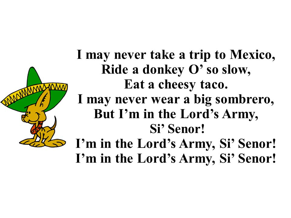 I may never take a trip to Mexico, Ride a donkey O' so slow, Eat a cheesy taco. I may never wear a big sombrero, But I'm in the Lord's Army, Si' Senor