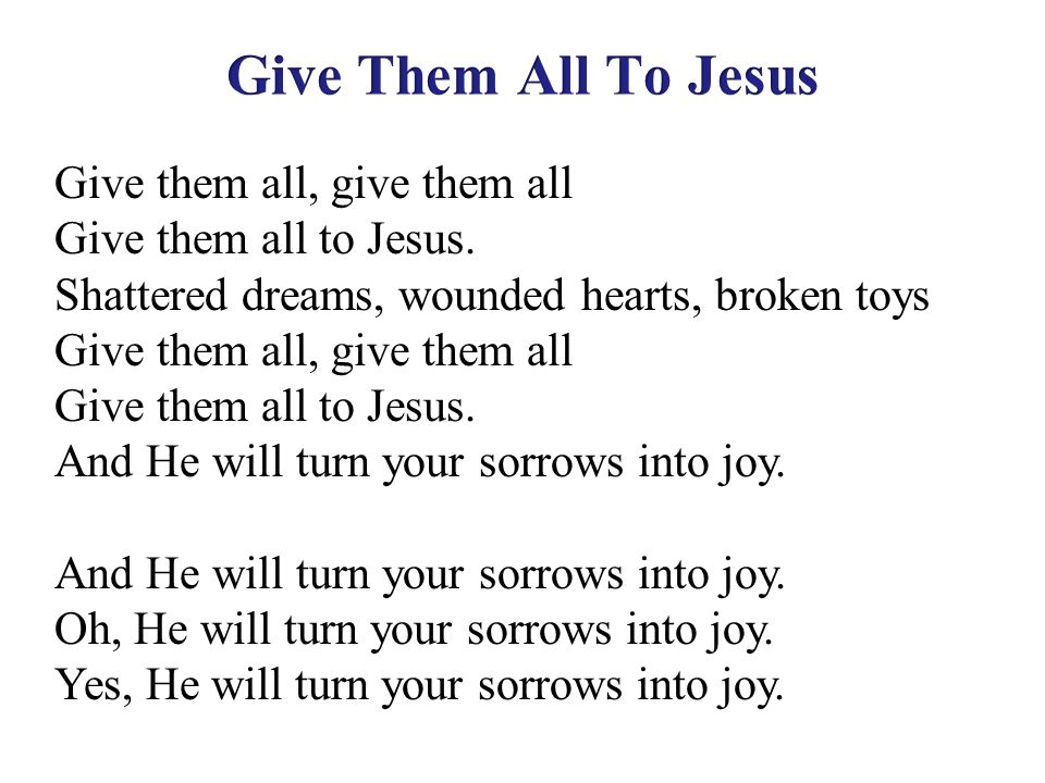 Give them all, give them all Give them all to Jesus. Shattered dreams, wounded hearts, broken toys Give them all, give them all Give them all to Jesus