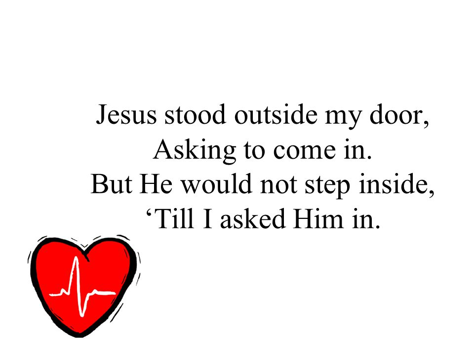 Jesus stood outside my door, Asking to come in. But He would not step inside, 'Till I asked Him in.