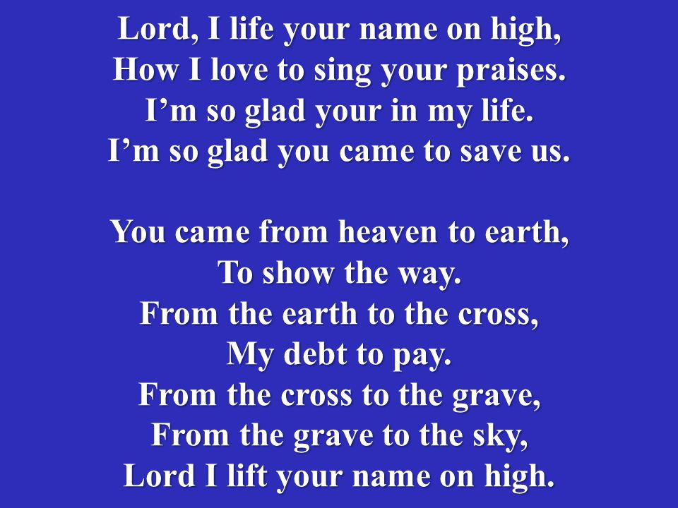 Lord, I life your name on high, How I love to sing your praises. I'm so glad your in my life. I'm so glad you came to save us. You came from heaven to