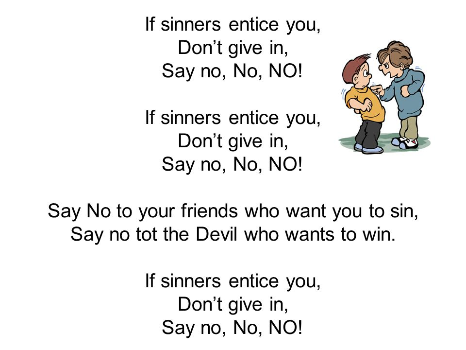 If sinners entice you, Don't give in, Say no, No, NO! If sinners entice you, Don't give in, Say no, No, NO! Say No to your friends who want you to sin
