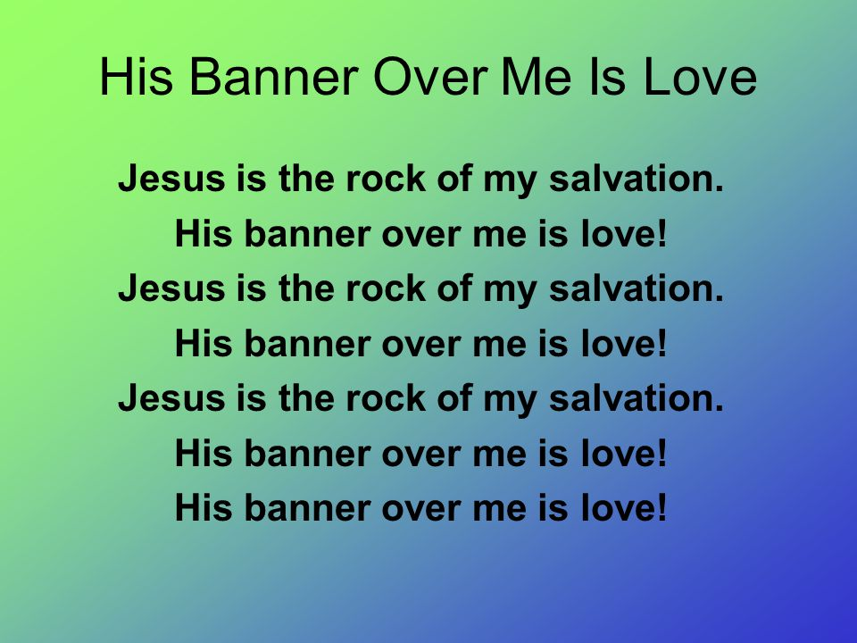 His Banner Over Me Is Love Jesus is the rock of my salvation. His banner over me is love! Jesus is the rock of my salvation. His banner over me is lov