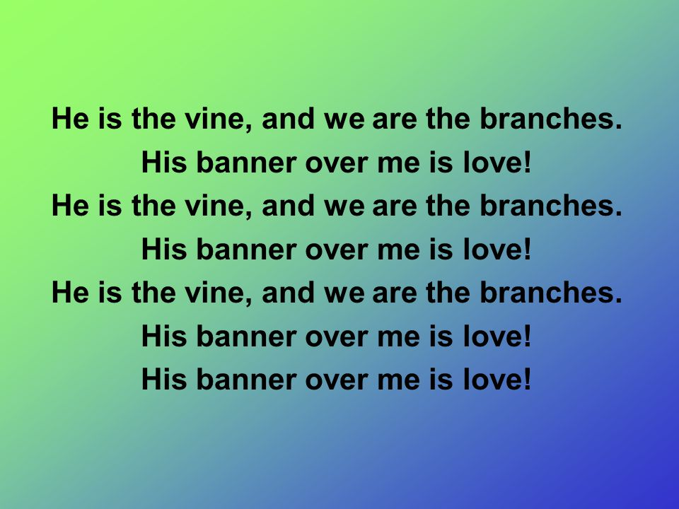 He is the vine, and we are the branches. His banner over me is love! He is the vine, and we are the branches. His banner over me is love! He is the vi
