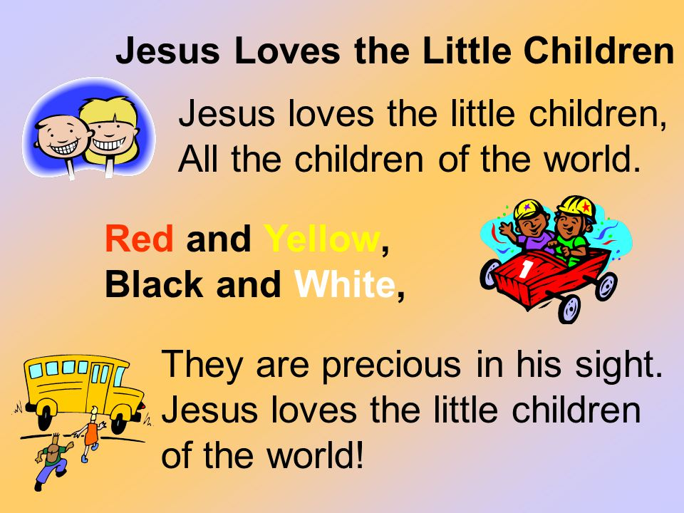 Red and Yellow, Black and White, Jesus Loves the Little Children They are precious in his sight. Jesus loves the little children of the world! Jesus l
