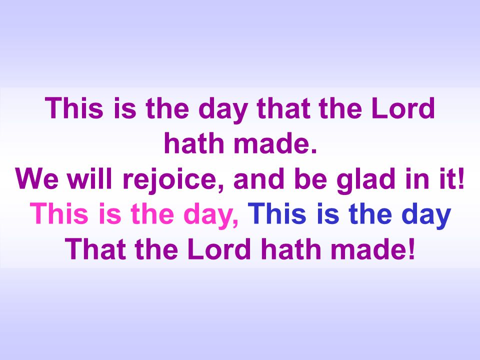 This is the day that the Lord hath made. We will rejoice, and be glad in it! This is the day, This is the day That the Lord hath made!