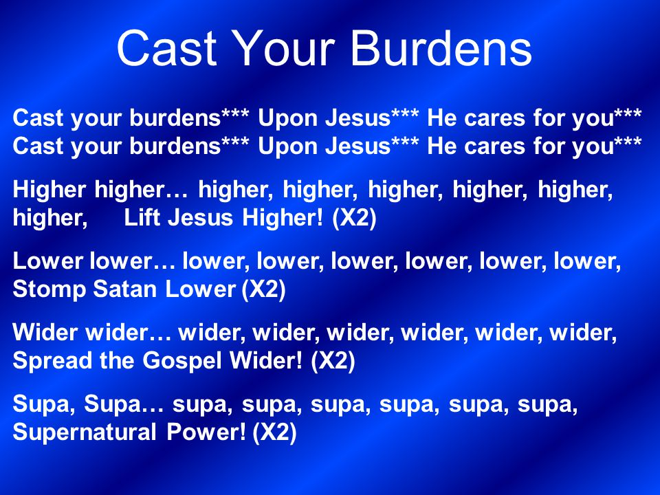 Cast Your Burdens Cast your burdens*** Upon Jesus*** He cares for you*** Higher higher… higher, higher, higher, higher, higher, higher, Lift Jesus Hig