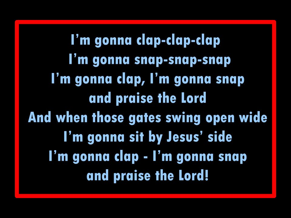 I'm gonna clap-clap-clap I'm gonna snap-snap-snap I'm gonna clap, I'm gonna snap and praise the Lord And when those gates swing open wide I'm gonna si