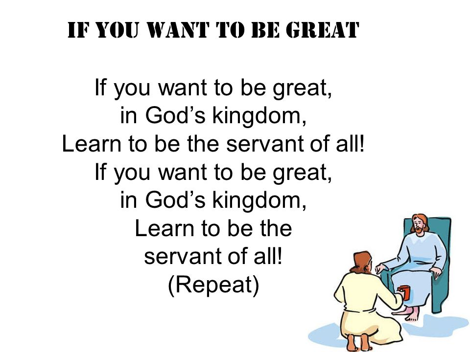IF YOU WANT TO BE GREAT If you want to be great, in God's kingdom, Learn to be the servant of all! If you want to be great, in God's kingdom, Learn to