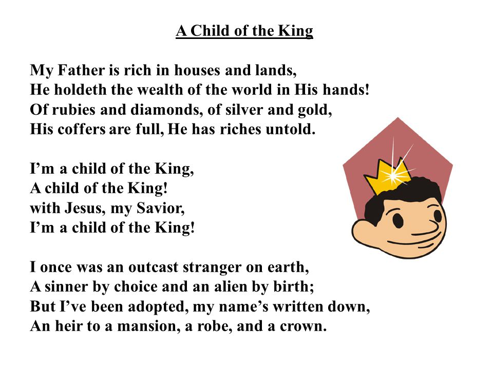 A Child of the King My Father is rich in houses and lands, He holdeth the wealth of the world in His hands! Of rubies and diamonds, of silver and gold