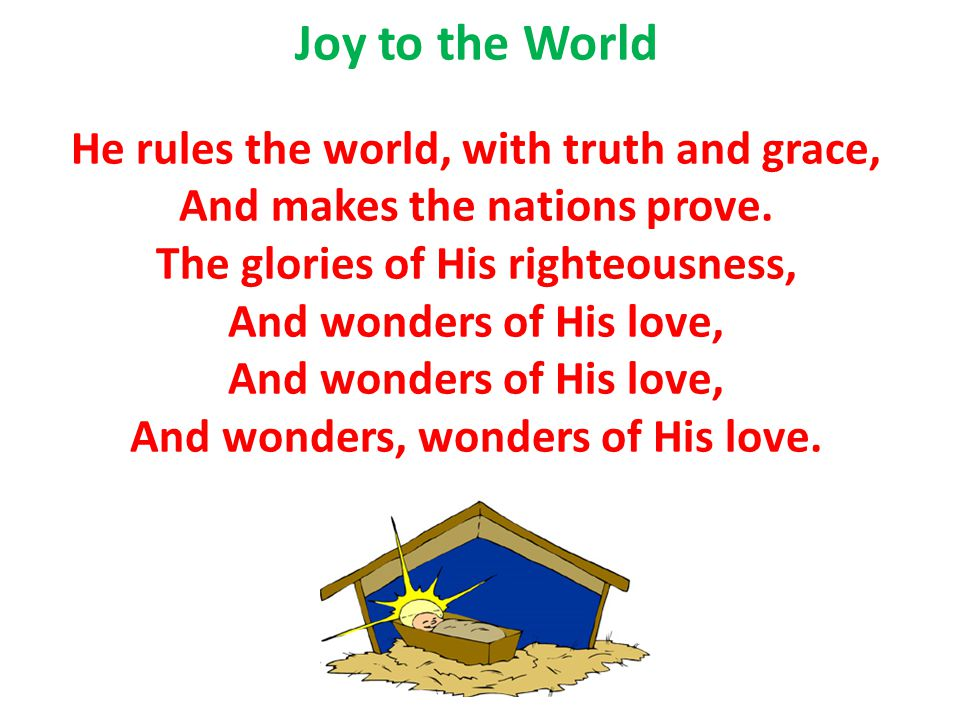 Joy to the World He rules the world, with truth and grace, And makes the nations prove. The glories of His righteousness, And wonders of His love, And