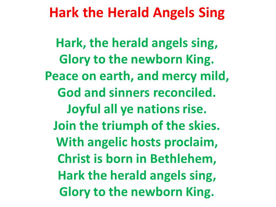 Hark the Herald Angels Sing Hark, the herald angels sing, Glory to the newborn King. Peace on earth, and mercy mild, God and sinners reconciled. Joyfu