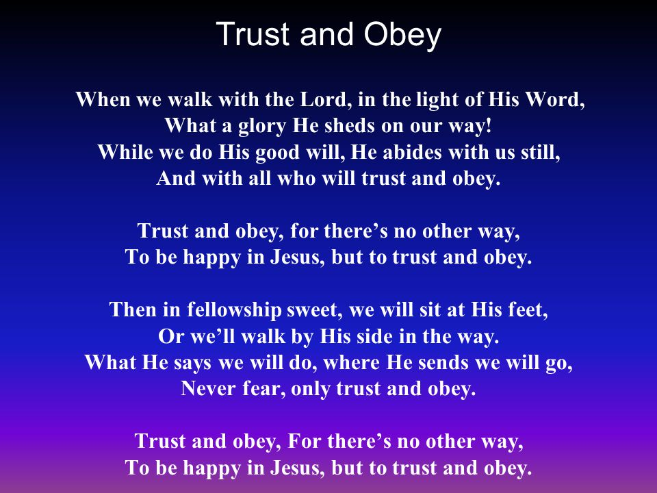 Trust and Obey When we walk with the Lord, in the light of His Word, What a glory He sheds on our way! While we do His good will, He abides with us st