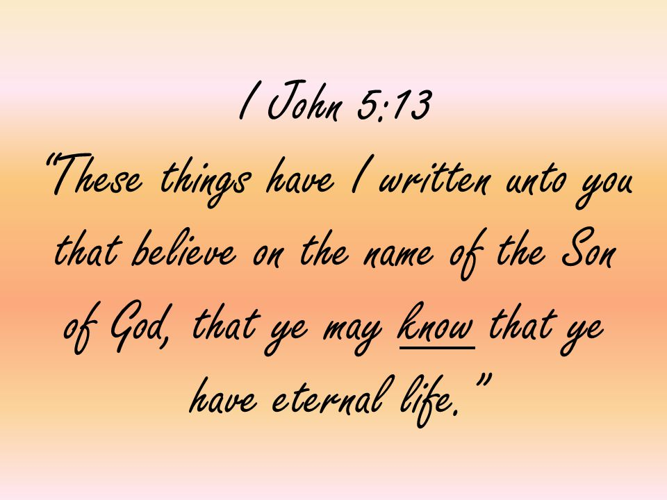 "I John 5:13 ""These things have I written unto you that believe on the name of the Son of God, that ye may know that ye have eternal life."""
