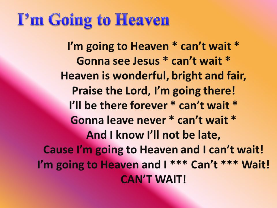 I'm going to Heaven * can't wait * Gonna see Jesus * can't wait * Heaven is wonderful, bright and fair, Praise the Lord, I'm going there! I'll be ther