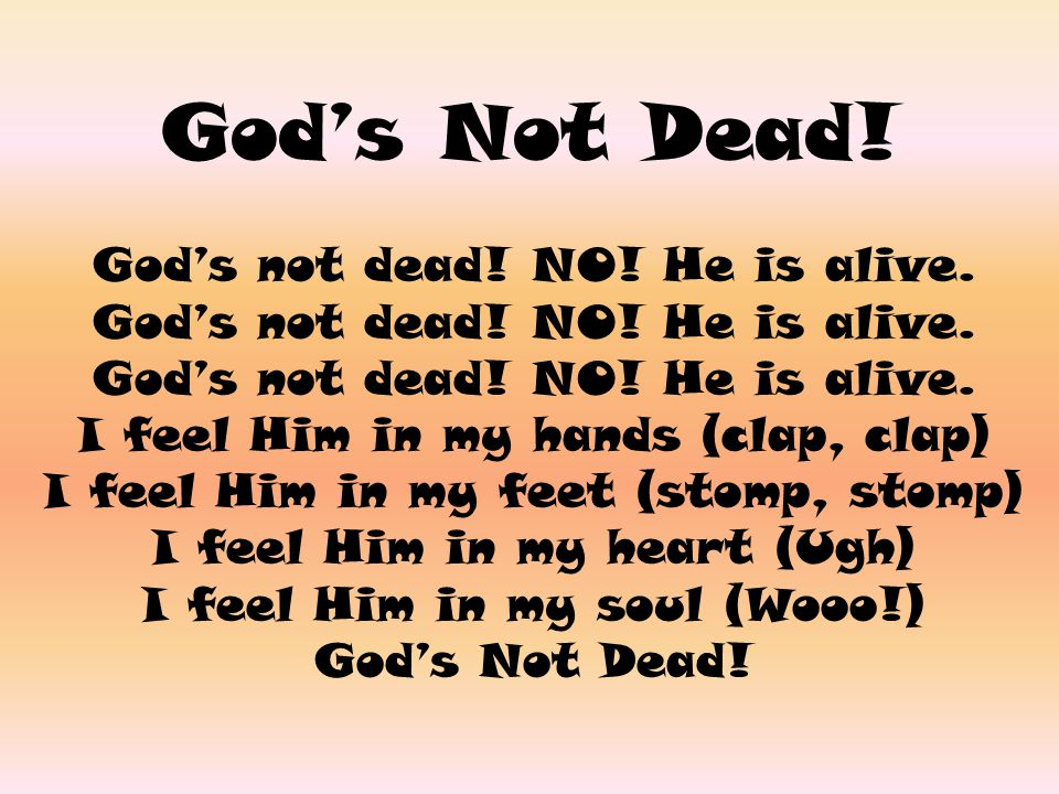 God's Not Dead! God's not dead! NO! He is alive. I feel Him in my hands (clap, clap) I feel Him in my feet (stomp, stomp) I feel Him in my heart (Ugh)