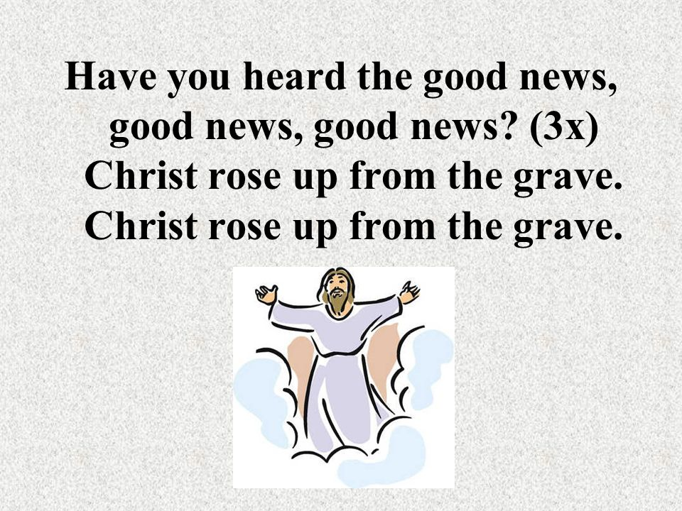 Have you heard the good news, good news, good news? (3x) Christ rose up from the grave. Christ rose up from the grave.