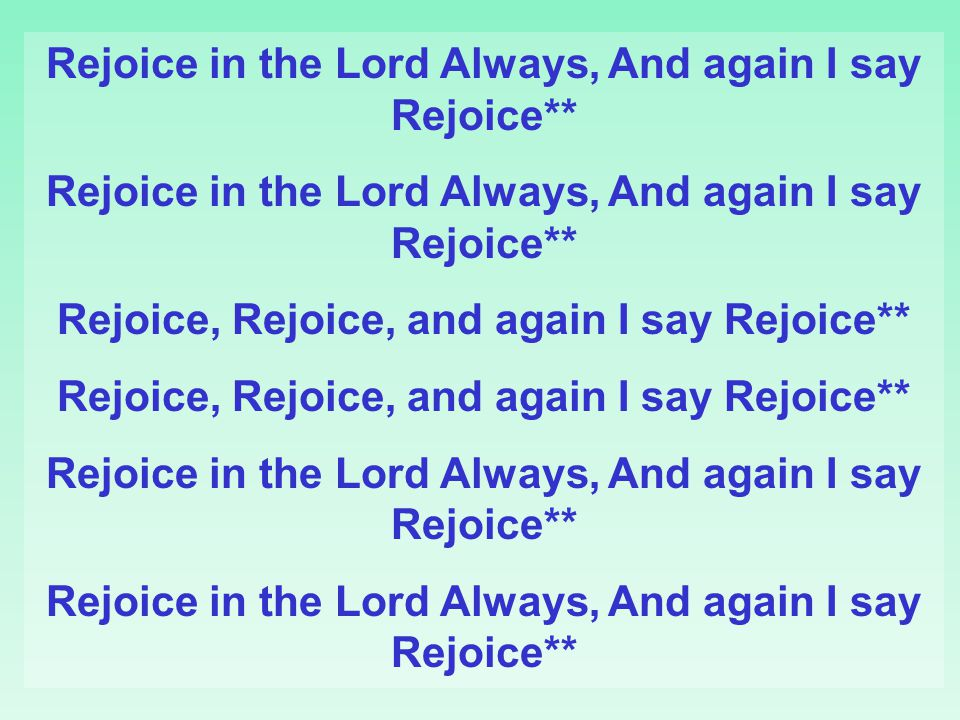 Rejoice in the Lord Always, And again I say Rejoice** Rejoice, Rejoice, and again I say Rejoice** Rejoice in the Lord Always, And again I say Rejoice*
