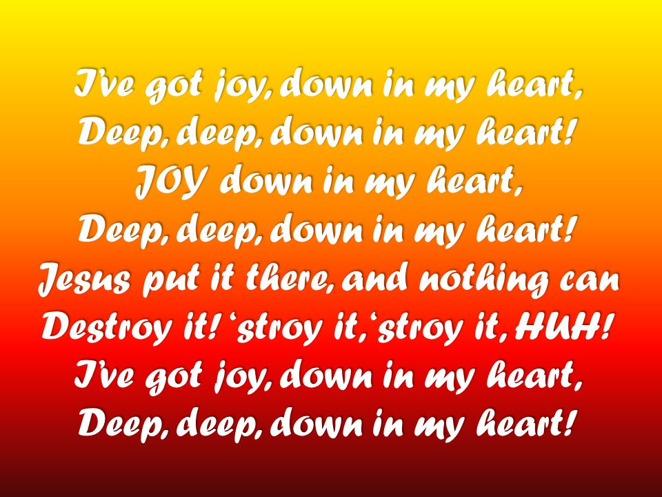 I've got joy, down in my heart, Deep, deep, down in my heart! JOY down in my heart, Deep, deep, down in my heart! Jesus put it there, and nothing can