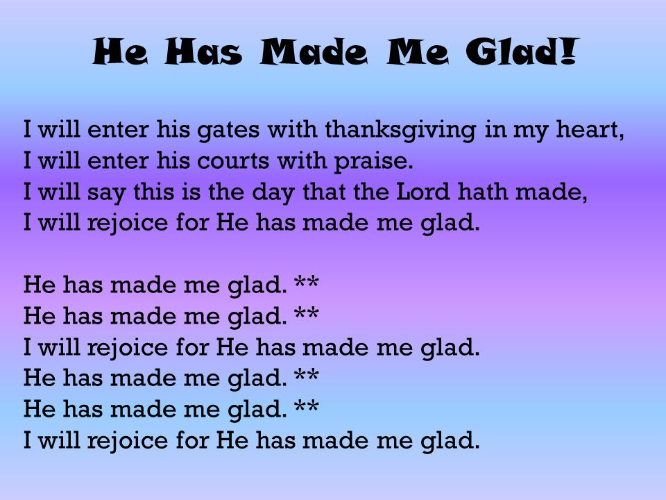 He Has Made Me Glad! I will enter his gates with thanksgiving in my heart, I will enter his courts with praise. I will say this is the day that the Lo